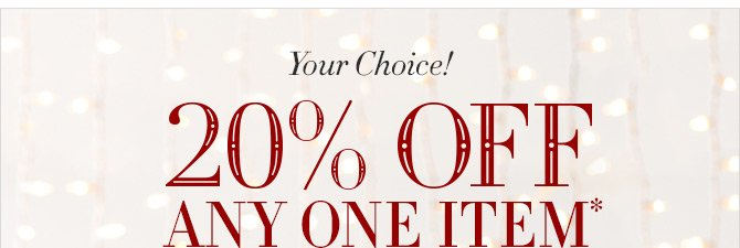 Your Choice! 20% OFF ANY ONE ITEM*