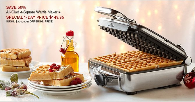 SAVE 50% - All-Clad 4-Square Waffle Maker - SPECIAL 1-DAY PRICE $149.95 - SUGG. $300, 50% OFF SUGG. PRICE