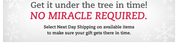 Get it under the tree in time! No miracle required. Select Next Day Shipping on available items to make sure your gift gets there in time.