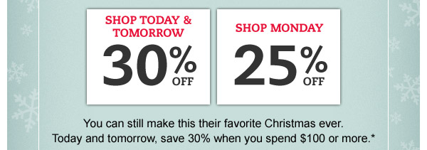 Shop Today & Tomorrow: 30% OFF. Shop Monday: 25% OFF. You can still make this their favorite Christmas ever. Today and tomorrow, save 30% when you spend $100 or more.*