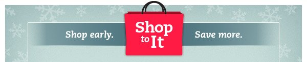 Shop to It. Shop early. Save more.