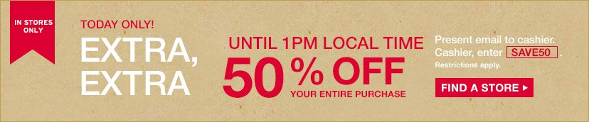 IN STORES ONLY | EXTRA, EXTRA | UNTIL 1PM LOCAL TIME | 50% OFF YOUR ENTIRE PURCHASE | Present email to cashier. Cashier, enter SAVE50. Restrictions apply. FIND A STORE
