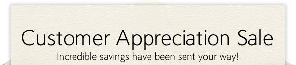 Customer Appreciation Sale  Incredible savings have been sent your way!