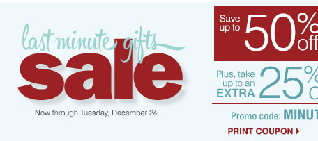 Last Minute Gifts Sale Now through Tuesday, December 24. Save up to 50% off storewide plus, take up to an extra 25% off sale price merchandise** Promo code: MINUTEDEC13 Print coupon.