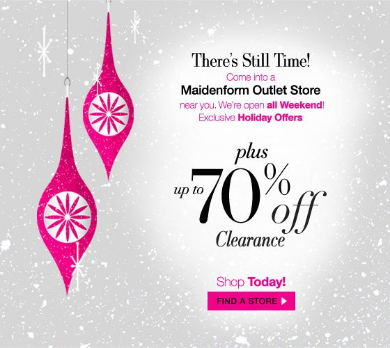 There's Still Time! Come into a Maidenform Outlet Store near you. We're Open all Weekend! Exclusive Holiday Offers plus up to 70% Off Clearance? Shop Today!