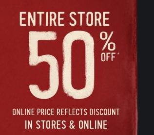 ENTIRE STORE 50% OFF* IN STORES  & ONLINE ONLINE PRICE REFLECTS DISCOUNT
