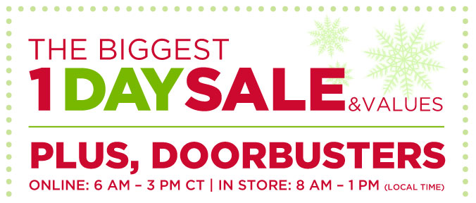 THE BIGGEST 1 DAY SALE & VALUES | PLUS, DOORBUSTERS | ONLINE: 6 AM - 3 PM CT | IN STORE: 8 AM - 1 PM (LOCAL TIME)