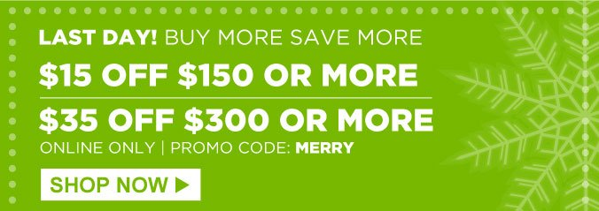 LAST DAY! BUY MORE SAVE MORE | $15 OFF $150 OR MORE - $35 OFF $300 OR MORE - ONLINE ONLY - PROMO CODE: MERRY | SHOP NOW