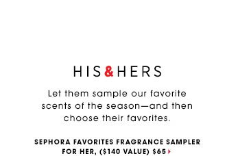 HIS & HERS Let them sample our favorite scents of the seasonâ??and then choose their favorites. Redeem Certificate for a FREE full-sized fragrance. ** Sephora Favorites Fragrance Sampler for Her, $65 ($140 Value)