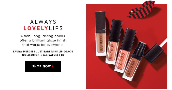 ALWAYS LOVELY LIPS 4 rich, long-lasting colors offer a brilliant glaze finish that works for everyone. LAURA MERCIER Just Bare Mini Lip Glace Collection, $38.00 ($64 value) SHOP NOW