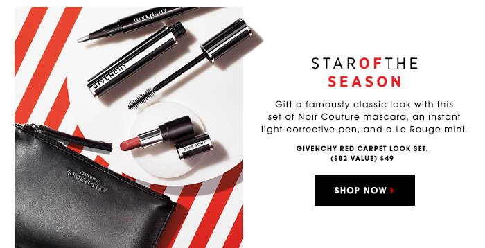STAR OF THE SEASON. Gift a famously classic look with this set of Noir Couture mascara, an instant light-corrective pen, and a Le Rouge mini. Givenchy Red Carpet Look Set, $60.00 ($82.00 value) SHOP NOW