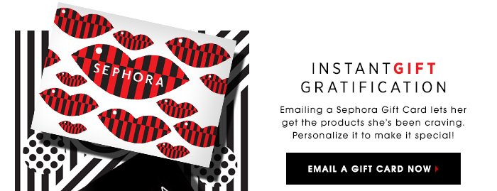 INSTANT GIFT GRATIFICATION. Emailing a Sephora Gift Card lets her get the products she's been craving. Personalize it to make it special! EMAIL A GIFT CARD NOW
