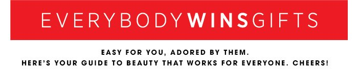EVERYBODY WINS GIFTS. Easy for you, adored by them. Here's your guide to beauty that works for everyone. Cheers!