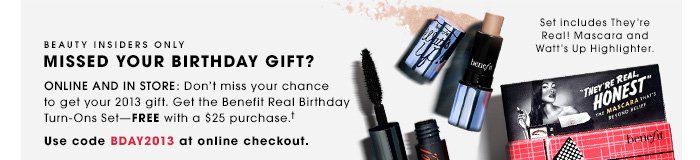 BEAUTY INSIDERS ONLY. MISSED YOUR BIRTHDAY GIFT? ONLINE AND IN STORE: Don't miss your chance to get your 2013 gift. Get the Benefit Real Birthday Turn-Ons Set - FREE with a $25 purchase. Use code BDAY2013 at online checkout. Set includes They're Real! Mascara and Wattâ??s Up Highlighter.