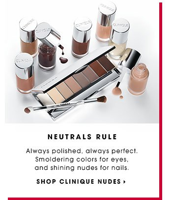 NEUTRALS RULE. Always polished, always perfect. Smoldering colors for eyes, and shining nudes for nails. SHOP CLINIQUE NUDES