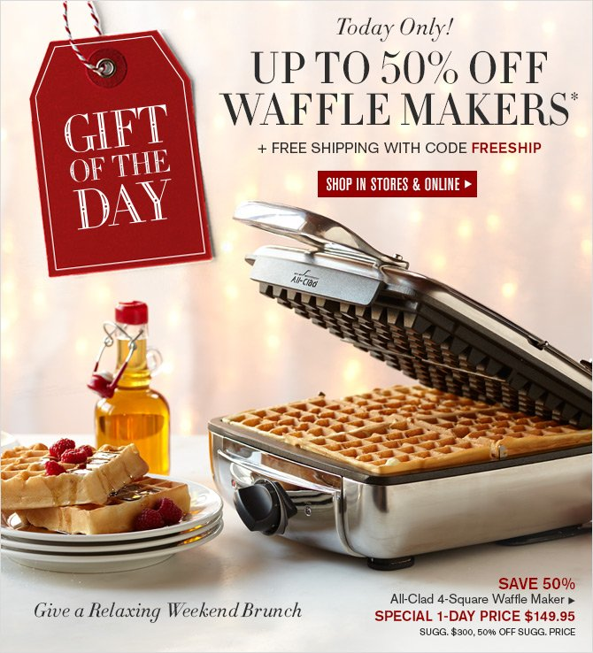 GIFT OF THE DAY - Today Only! UP TO 50% OFF WAFFLE MAKERS* + FREE SHIPPING WITH CODE FREESHIP -- SHOP IN STORES & ONLINE