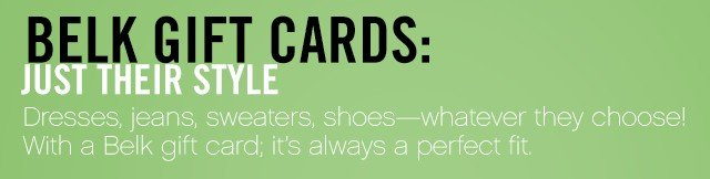 Belk Gift Cards: Just Their Style. Dresses, jeans, sweaters, shoes - whatever they choose! With a Belk gift card; it's always a perfect fit.