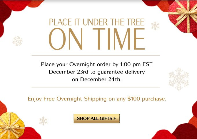 PLACE IT UNDER THE TREE ON TIME | Place your Overnight order by 1:00 pm EST December 23rd to guarantee delivery on December 24th. | Enjoy Free Overnight Shipping on any $100 purchase. | SHOP ALL GIFTS »