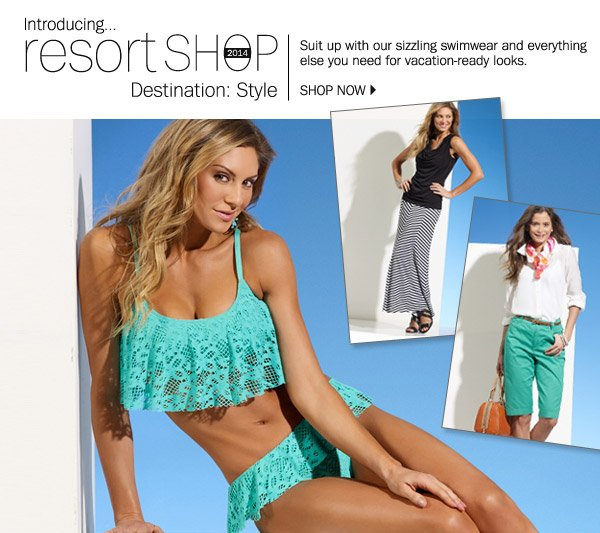 introducing...resort SHOP 2014 Desination: Style. Suit up with our sizzling swimwear and everything else you need for vacation-redaylooks. SHOP NOW.