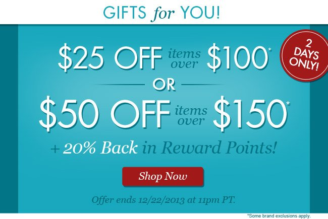 One for you... Two for me! $25 Off Items Over $100 or $50 Off Items Over $150 PLUS 20% Back in Reward Points! Shop Now.