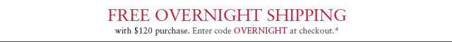 FREE OVERNIGHT SHIPPING with $120 purchase. Enter code OVERNIGHT at checkout.*