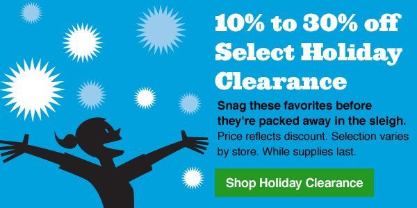 10% to 30% off Select Holiday Clearance. Snag these favorites before they're packed away in the sleigh. Price reflects discount. Selection varies by store. While supplies last. Shop Holiday Clearance.
