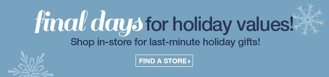 Final days for holiday values! Shop in-store for last-minute holiday gits! Find a store.
