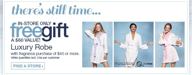 There's still time... In-store only free gift. Luxury Robe with fragrance purchase of $40 or more. A $60 Value. Find a store.