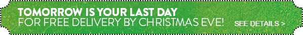 TOMORROW IS YOUR LAST DAY FOR FREE DELIVERY BY CHRISTMAS EVE! SEE DETAILS