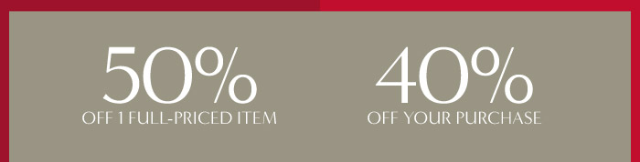 50% OFF ONE FULL-PRICED ITEM    40% OFF YOUR PURCHASE