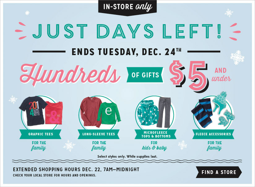 IN-STORE only | JUST DAYS LEFT! | ENDS TUESDAY, DEC. 24TH | Hundreds OF GIFTS $5 AND under | GRAPHIC TEES FOR THE family | LONG-SLEEVE TEES FOR THE family | MICROFLEECE TOPS & BOTTOMS FOR kids & baby | FLEECE ACCESSORIES FOR THE family | FIND A STORE
