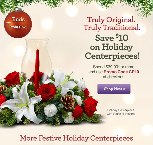 Truly Original. Truly Traditional. Save $10 on Holiday Centerpieces! Shop Now  Spend $39.99* or more and use Promo Code CP10 at checkout. Shop Now  Ends Tomorrow!  Holiday Centerpiece with Glass Hurricane Shop Now  More Festive Holiday Centerpieces