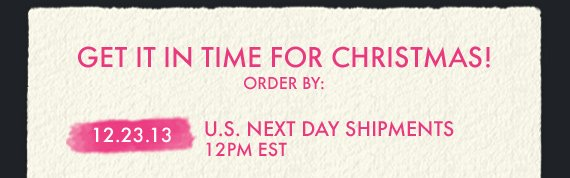 GET IT IN TIME FOR CHRISTMAS! ORDER BY: 12.23.13 U.S. NEXT DAY SHIPMENTS 12PM EST