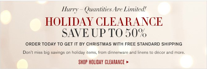 Hurry - Quantities Are Limited! - HOLIDAY CLEARANCE - SAVE UP TO 50% - ORDER TODAY TO GET IT BY CHRISTMAS WITH FREE STANDARD SHIPPING - Don't miss big savings on holiday items, from dinnerware and linens to décor and more. SHOP HOLIDAY CLEARANCE