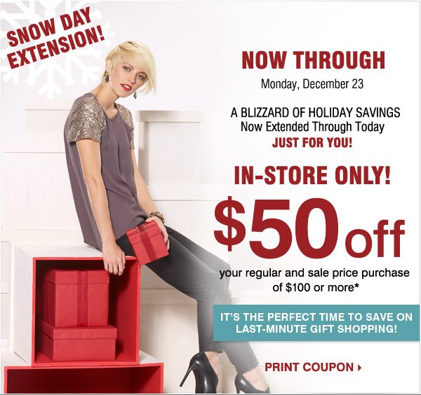 SNOW DAY EXTENSION!   A Blizzard of  Holiday Savings Now Extended Through Tomorrow  Just for You!   Most  Stores Open 7am - midnight  In-Store Only $50 off your regular and  sale price purchase of $100 or more* Now Through Monday, December 23    Print coupon