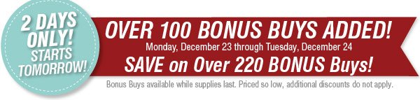 2 DAYS ONLY. Starts Tomorrow! OVER 100 BONUS BUYS ADDED! Monday, December 23 through Tuesday, December 24 SAVE on Over 220 BONUS Buys! Bonus Buys available while supplies last. Priced so low, additional discounts do not apply.