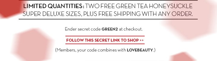 LIMITED QUANTITIES: TWO FREE GREEN TEA HONEYSUCKLE SUPER DELUXE SIZES, PLUS FREE SHIPPING WITH ANY ORDER. Enter secret code GREEN2 at checkout. FOLLOW THIS SECRET LINK TO SHOP.  (Members, your code is combinable with LOVEBEAUTY.)