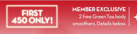 FIRST 450 ONLY! MEMBER EXCLUSIVE. 2 free Green Tea body smoothers. Details below.