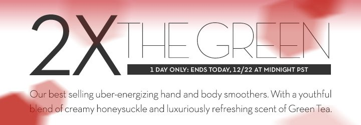 2X THE GREEN. 1 DAY ONLY: ENDS TODAY, 12/22 AT MIDNIGHT PST. Our best selling uber-energizing hand and body smoothers. With a youthful blend of creamy honeysuckle and refreshing scent of Green Tea.