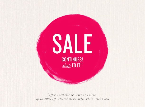 SALE CONTINUES! shop TO IT!* *offer available in store or online up to 40% off selected items only, while stocks last