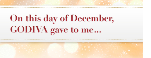 On this day in December, GODIVA gave to me… | Gifts for My Top Ten Favorite People