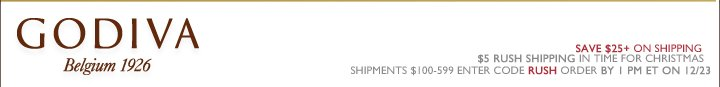 GODIVA Belgium 1926 SAVE $25+ ON SHIPPING | $5 RUSH SHIPPING IN TIME FOR CHRISTMAS | SHIPMENTS $100-599 ENTER CODE RUSH ORDER BY 1 PM ET ON 12/23