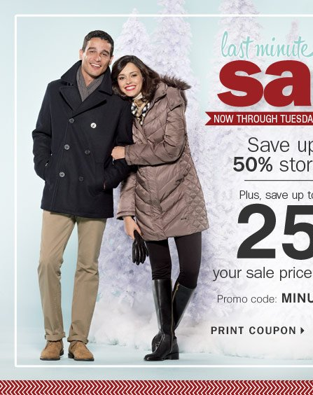Last Minute Gifts Sale Now through  December 24 Save up to 50% storewide, and take up to an extra 25% off  any sale price purchase!*** Promo code: MINUTEDEC13 PRINT COUPON