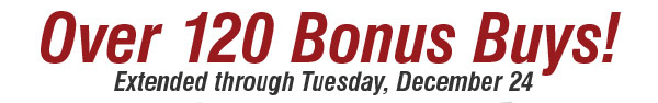 Over 120 Bonus Buys Extended through  Tuesday, December 24