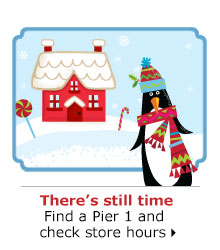 There's still time Find a Pier 1 and check store hours