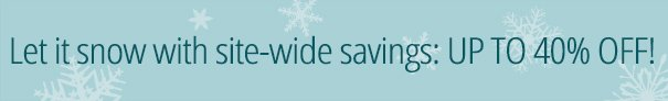 Let it snow with site-wide savings: UP TO 40% OFF!