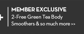 MEMBER EXCLUSIVE. 2-Free Green Tea Body Smoothers & so much more.