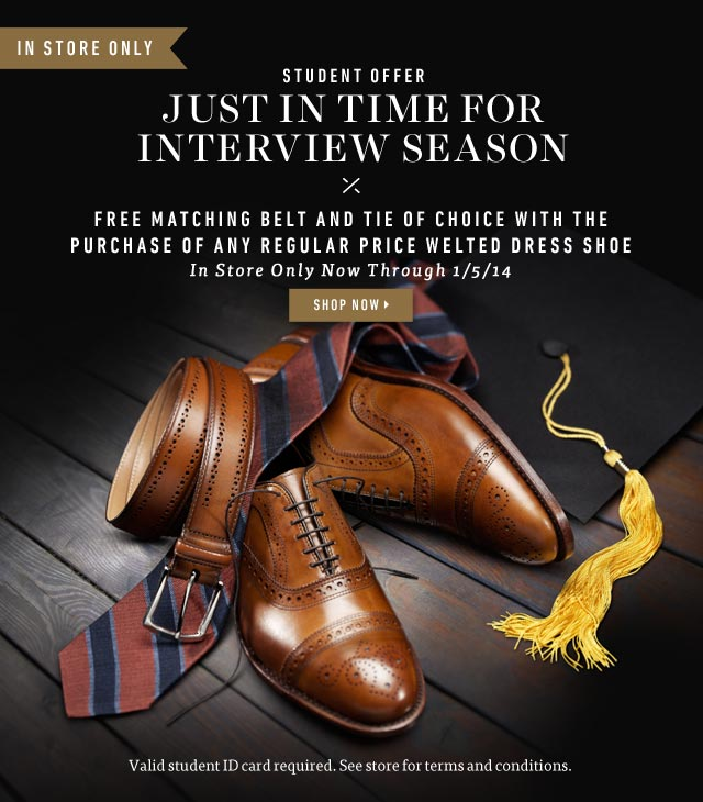 Student Offer: FREE matching belt and tie of choice with the purchase of any regular price welted dress shoe. Shop Now >