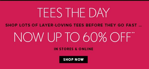 TEES THE DAY SHOP LOTS OF LAYER-LOVING TEES BEFORE THEY GO FAST... NOW UP TO 60% OFF** IN STORES & ONLINE SHOP NOW