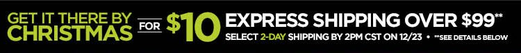GET THERE BY CHRISTMAS FOR $10 EXPRESS  SHIPPING OVER $99 SELECT 2-DAY SHIPPING BY 2PM CST ON 12/23 **SEE  DETAILS BELOW.